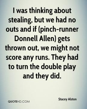 Stacey Alston  - I was thinking about stealing, but we had no outs and if (pinch-runner Donnell Allen) gets thrown out, we might not score any runs. They had to turn the double play and they did.