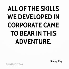 Stacey Key  - All of the skills we developed in corporate came to bear in this adventure.