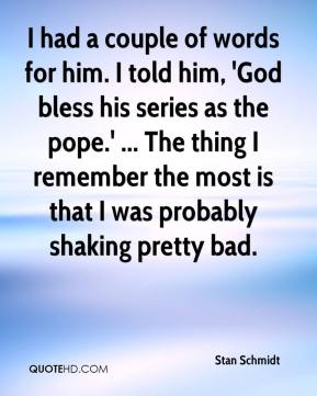 Stan Schmidt  - I had a couple of words for him. I told him, 'God bless his series as the pope.' ... The thing I remember the most is that I was probably shaking pretty bad.