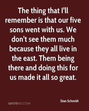 The thing that I'll remember is that our five sons went with us. We don't see them much because they all live in the east. Them being there and doing this for us made it all so great.
