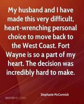 Stephanie McCormick  - My husband and I have made this very difficult, heart-wrenching personal choice to move back to the West Coast. Fort Wayne is so a part of my heart. The decision was incredibly hard to make.