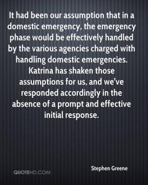 Stephen Greene  - It had been our assumption that in a domestic emergency, the emergency phase would be effectively handled by the various agencies charged with handling domestic emergencies. Katrina has shaken those assumptions for us, and we've responded accordingly in the absence of a prompt and effective initial response.