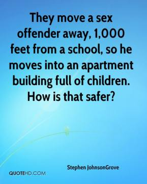 Stephen JohnsonGrove  - They move a sex offender away, 1,000 feet from a school, so he moves into an apartment building full of children. How is that safer?