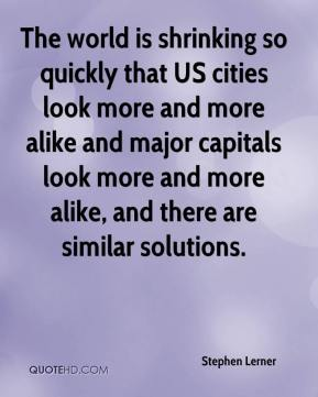 Stephen Lerner  - The world is shrinking so quickly that US cities look more and more alike and major capitals look more and more alike, and there are similar solutions.