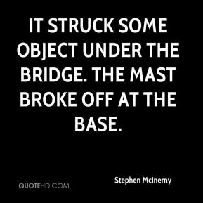 Stephen McInerny  - It struck some object under the bridge. The mast broke off at the base.