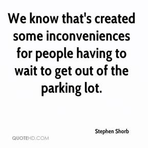 Stephen Shorb  - We know that's created some inconveniences for people having to wait to get out of the parking lot.