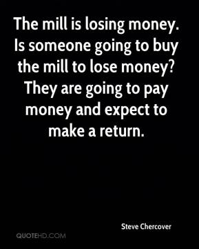 Steve Chercover  - The mill is losing money. Is someone going to buy the mill to lose money? They are going to pay money and expect to make a return.
