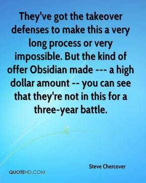 Steve Chercover  - They've got the takeover defenses to make this a very long process or very impossible. But the kind of offer Obsidian made --- a high dollar amount -- you can see that they're not in this for a three-year battle.