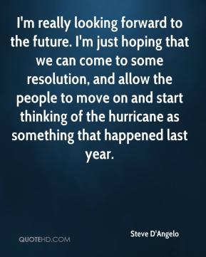 I'm really looking forward to the future. I'm just hoping that we can come to some resolution, and allow the people to move on and start thinking of the hurricane as something that happened last year.