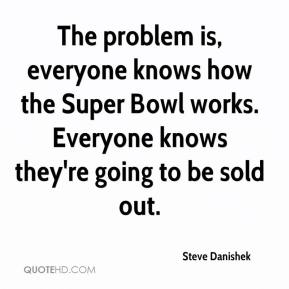 Steve Danishek  - The problem is, everyone knows how the Super Bowl works. Everyone knows they're going to be sold out.