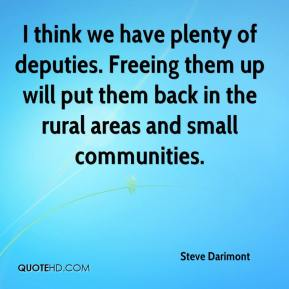 I think we have plenty of deputies. Freeing them up will put them back in the rural areas and small communities.
