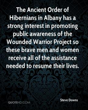Steve Downs  - The Ancient Order of Hibernians in Albany has a strong interest in promoting public awareness of the Wounded Warrior Project so these brave men and women receive all of the assistance needed to resume their lives.