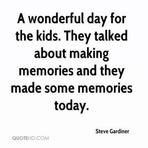Steve Gardiner  - A wonderful day for the kids. They talked about making memories and they made some memories today.