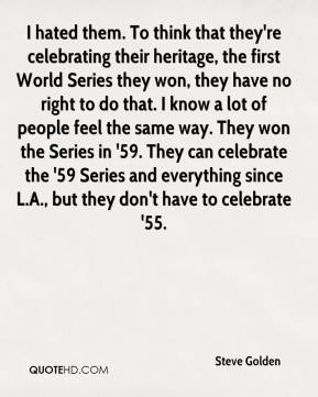 Steve Golden  - I hated them. To think that they're celebrating their heritage, the first World Series they won, they have no right to do that. I know a lot of people feel the same way. They won the Series in '59. They can celebrate the '59 Series and everything since L.A., but they don't have to celebrate '55.