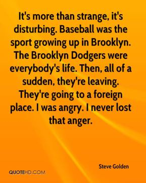 Steve Golden  - It's more than strange, it's disturbing. Baseball was the sport growing up in Brooklyn. The Brooklyn Dodgers were everybody's life. Then, all of a sudden, they're leaving. They're going to a foreign place. I was angry. I never lost that anger.