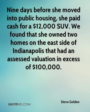 Steve Golden  - Nine days before she moved into public housing, she paid cash for a $12,000 SUV. We found that she owned two homes on the east side of Indianapolis that had an assessed valuation in excess of $100,000.