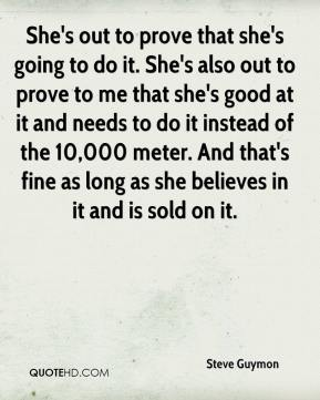 Steve Guymon  - She's out to prove that she's going to do it. She's also out to prove to me that she's good at it and needs to do it instead of the 10,000 meter. And that's fine as long as she believes in it and is sold on it.