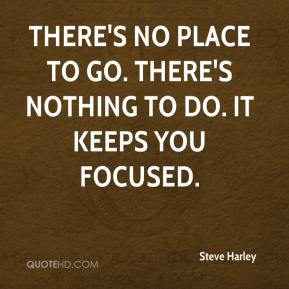 Steve Harley  - There's no place to go. There's nothing to do. It keeps you focused.