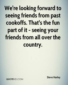 Steve Harley  - We're looking forward to seeing friends from past cookoffs. That's the fun part of it - seeing your friends from all over the country.