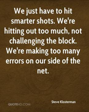 Steve Klosterman  - We just have to hit smarter shots. We're hitting out too much, not challenging the block. We're making too many errors on our side of the net.