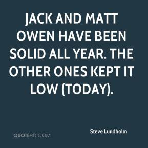 Steve Lundholm  - Jack and Matt Owen have been solid all year. The other ones kept it low (today).