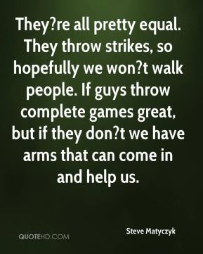 They?re all pretty equal. They throw strikes, so hopefully we won?t walk people. If guys throw complete games great, but if they don?t we have arms that can come in and help us.