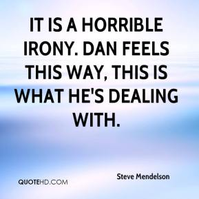 Steve Mendelson  - It is a horrible irony. Dan feels this way, this is what he's dealing with.