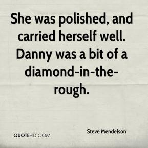 Steve Mendelson  - She was polished, and carried herself well. Danny was a bit of a diamond-in-the-rough.