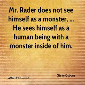 Steve Osburn  - Mr. Rader does not see himself as a monster, ... He sees himself as a human being with a monster inside of him.