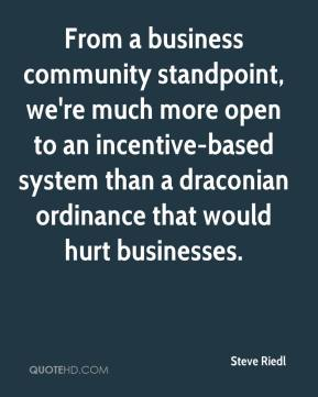 Steve Riedl  - From a business community standpoint, we're much more open to an incentive-based system than a draconian ordinance that would hurt businesses.