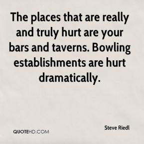 Steve Riedl  - The places that are really and truly hurt are your bars and taverns. Bowling establishments are hurt dramatically.