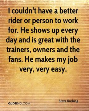 Steve Rushing  - I couldn't have a better rider or person to work for. He shows up every day and is great with the trainers, owners and the fans. He makes my job very, very easy.