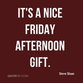 Steve Sloan  - It's a nice Friday afternoon gift.