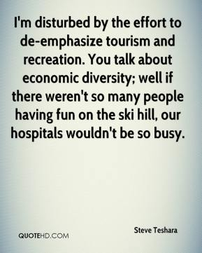 Steve Teshara  - I'm disturbed by the effort to de-emphasize tourism and recreation. You talk about economic diversity; well if there weren't so many people having fun on the ski hill, our hospitals wouldn't be so busy.