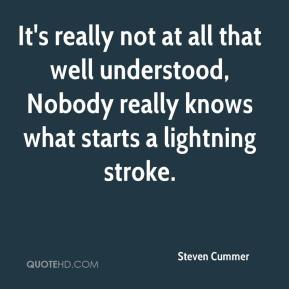 Steven Cummer  - It's really not at all that well understood, Nobody really knows what starts a lightning stroke.