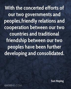 Sun Heping  - With the concerted efforts of our two governments and peoples,friendly relations and cooperation between our two countries and traditional friendship between our two peoples have been further developing and consolidated.