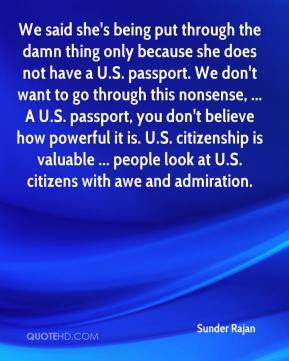 Sunder Rajan  - We said she's being put through the damn thing only because she does not have a U.S. passport. We don't want to go through this nonsense, ... A U.S. passport, you don't believe how powerful it is. U.S. citizenship is valuable ... people look at U.S. citizens with awe and admiration.