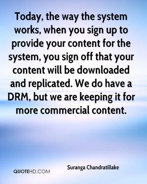 Suranga Chandratillake  - Today, the way the system works, when you sign up to provide your content for the system, you sign off that your content will be downloaded and replicated. We do have a DRM, but we are keeping it for more commercial content.