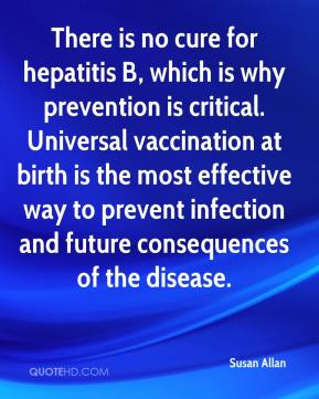 Susan Allan  - There is no cure for hepatitis B, which is why prevention is critical. Universal vaccination at birth is the most effective way to prevent infection and future consequences of the disease.