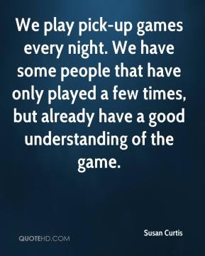 Susan Curtis  - We play pick-up games every night. We have some people that have only played a few times, but already have a good understanding of the game.