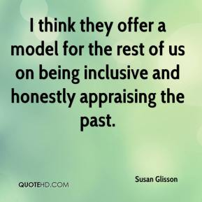 Susan Glisson  - I think they offer a model for the rest of us on being inclusive and honestly appraising the past.