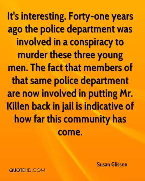 Susan Glisson  - It's interesting. Forty-one years ago the police department was involved in a conspiracy to murder these three young men. The fact that members of that same police department are now involved in putting Mr. Killen back in jail is indicative of how far this community has come.