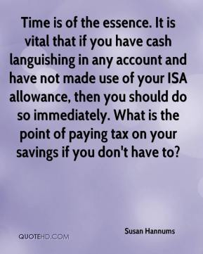 Susan Hannums  - Time is of the essence. It is vital that if you have cash languishing in any account and have not made use of your ISA allowance, then you should do so immediately. What is the point of paying tax on your savings if you don't have to?