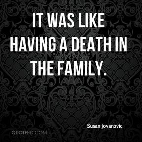 Susan Jovanovic  - It was like having a death in the family.