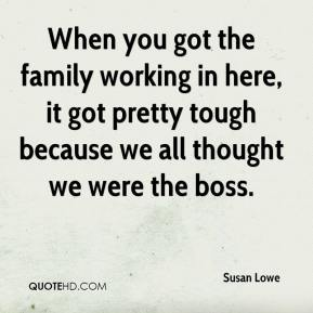 Susan Lowe  - When you got the family working in here, it got pretty tough because we all thought we were the boss.
