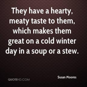 Susan Moores  - They have a hearty, meaty taste to them, which makes them great on a cold winter day in a soup or a stew.