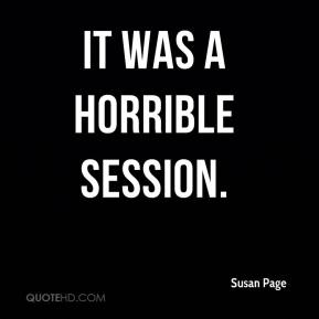 Susan Page  - It was a horrible session.