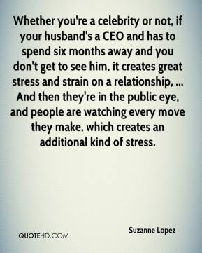 Suzanne Lopez  - Whether you're a celebrity or not, if your husband's a CEO and has to spend six months away and you don't get to see him, it creates great stress and strain on a relationship, ... And then they're in the public eye, and people are watching every move they make, which creates an additional kind of stress.