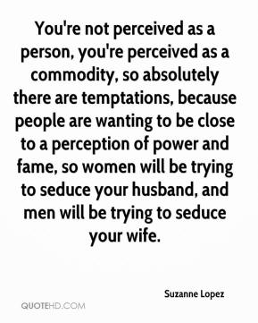 Suzanne Lopez  - You're not perceived as a person, you're perceived as a commodity, so absolutely there are temptations, because people are wanting to be close to a perception of power and fame, so women will be trying to seduce your husband, and men will be trying to seduce your wife.