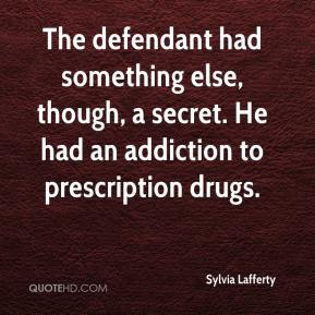 Sylvia Lafferty  - The defendant had something else, though, a secret. He had an addiction to prescription drugs.